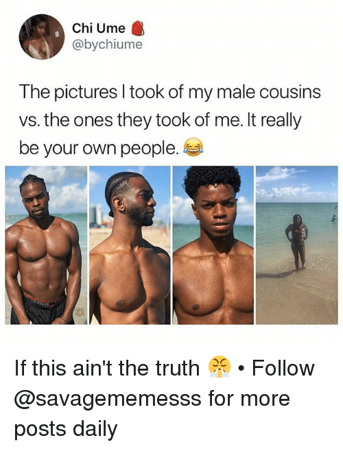 Memes, Pictures, and Truth: Chi Ume  @bychiume  The pictures I took of my male cousins  vs. the ones they took of me. It really  be your own people. If this ain't the truth 😤 • Follow @savagememesss for more posts daily
