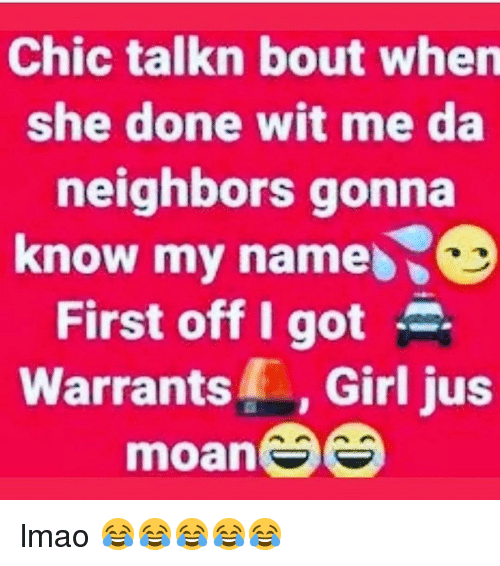 Lmao, Memes, and Girl: Chic talkn bout when  she done wit me da  neighbors gonna  know my name  First off I got  Warrants, Girl jus  moan lmao 😂😂😂😂😂