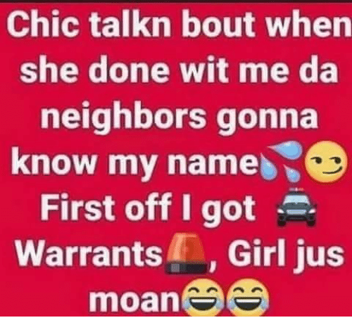 Memes, Girl, and Neighbors: Chic talkn bout when  she done wit me da  neighbors gonna  know my name  First off I got .  Warrants, Girl jus  moan