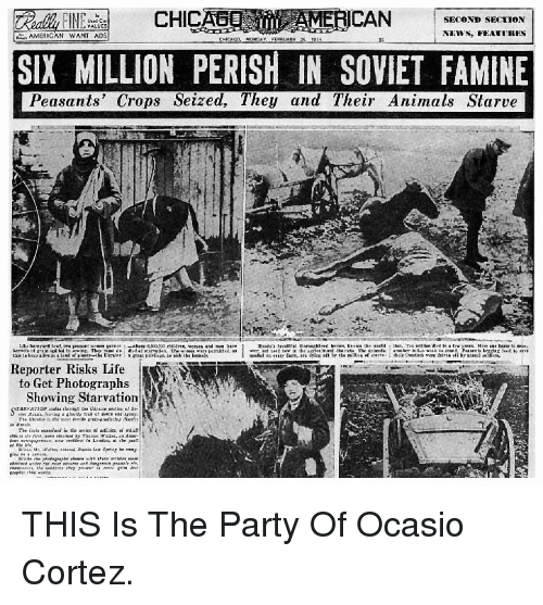 Animals, Life, and Party: CHICAAMERICAN  SECOND SECTION  AMERICAN WANT ADS  NEVWS, FEATITRES  SIX MILLION PERISH IN SOVIET FAMINE  Peasants' Crops Seized, They and Their Animals Starve  Te hase s  Reporter Risks Life  to Get Photographs  Showing Starvation