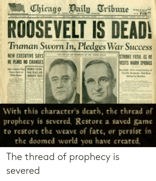 Chicago, Weave, and Death: Chicago Daily Tribune  FIN  ROOSEVELT IS DEAD!  Truman Sworn In, Pledges War Success  NEW EXECUTIVE SAYS  HE PLANS NO CHANGES  STROKE FATAL AS HE  VISITS WARM SPRINGS  aTUMA FACI  ESTIC TSTS  With this character's death, the thread of  prophecy is severcd. Restore a saved game  to restore the weave of fate, or persist in  the doomed world you have created, The thread of prophecy is severed