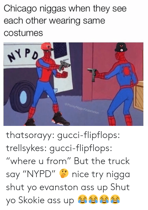 """Ass, Chicago, and Gucci: Chicago niggas when they see  each other wearing same  costumes  oos  SyNi  ggaAs  ociation thatsorayy:  gucci-flipflops:  trellsykes:  gucci-flipflops:  """"where u from""""  But the truck say """"NYPD"""" 🤔 nice try  nigga shut yo evanston ass up  Shut yo Skokie ass up  😂😂😂😂"""