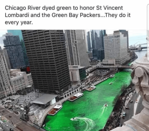 Chicago, Green Bay Packers, and Memes: Chicago River dyed green to honor St Vincent  Lombardi and the Green Bay Packers...They do it  every year.