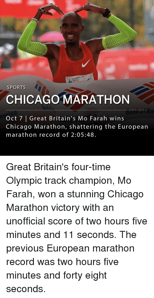 Chicago, Memes, and Sports: Chicago  SPORTS  CHICAGO MARATHON  Bann of An  Oct 7 |Great Britain's Mo Farah wins  Chicago Marathon, shattering the European  marathon record of 2:05:48 Great Britain's four-time Olympic track champion, Mo Farah, won a stunning Chicago Marathon victory with an unofficial score of two hours five minutes and 11 seconds. The previous European marathon record was two hours five minutes and forty eight seconds.