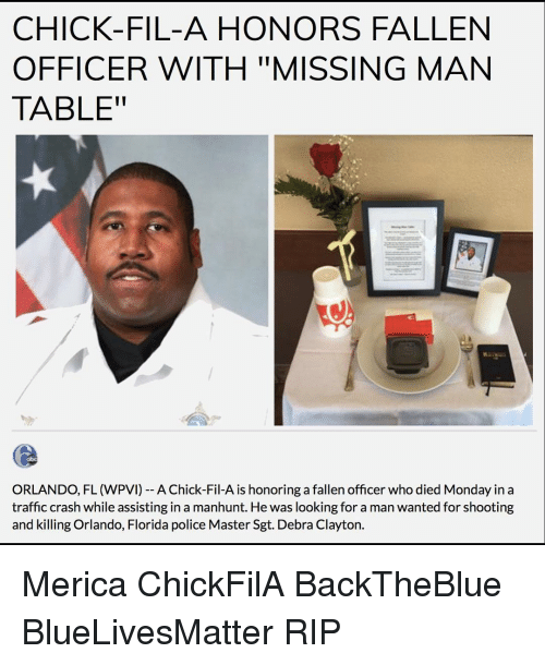 "Chick-Fil-A, Memes, and Traffic: CHICK-FIL-A HONORS FALLEN  OFFICER WITH ""MISSING MAN  TABLE""  ORLANDO, FL (WPVI) A Chick-Fil-A is honoring a fallen officer who died Monday in a  traffic crash while assisting in a manhunt. He was looking for a man wanted for shooting  and killing Orlando, Florida police Master Sgt. Debra Clayton. Merica ChickFilA BackTheBlue BlueLivesMatter RIP"