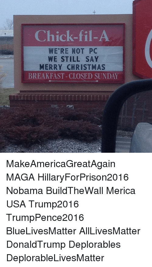 Chick-Fil-A, Memes, and Breakfast: Chick-fil- A  WE'RE NOT PC  WE STILL SAY  MERRY CHRISTMAS  BREAKFAST-CLOSED SUNDAY MakeAmericaGreatAgain MAGA HillaryForPrison2016 Nobama BuildTheWall Merica USA Trump2016 TrumpPence2016 BlueLivesMatter AllLivesMatter DonaldTrump Deplorables DeplorableLivesMatter