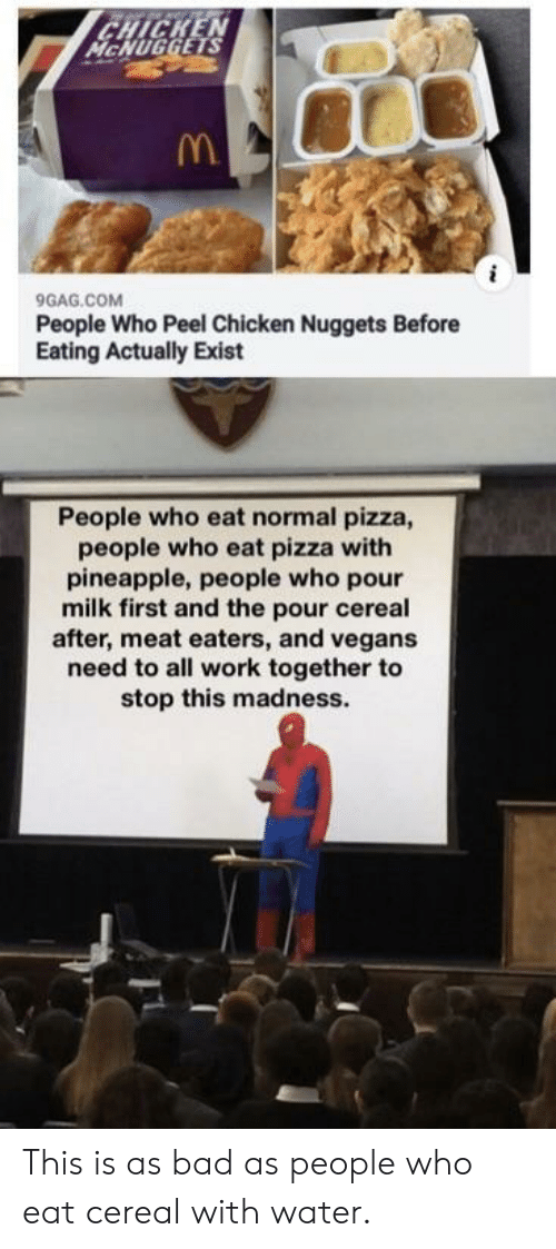 9gag, Bad, and Pizza: CHICKEN  McHUGGETS  9GAG.COM  People Who Peel Chicken Nuggets Before  Eating Actually Exist  People who eat normal pizza,  people who eat pizza with  pineapple, people who pour  milk first and the pour cereal  after, meat eaters, and vegans  need to all work together to  stop this madness. This is as bad as people who eat cereal with water.