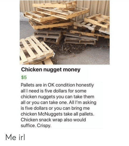 Money, Chicken, and Irl: Chicken nugget money  $5  Pallets are in OK condition honestly  all I need is five dollars for some  chicken nuggets you can take them  all or you can take one. All I'm asking  is five dollars or you can bring me  chicken McNuggets take all pallets.  Chicken snack wrap also would  suffice. Crispy. Me irl
