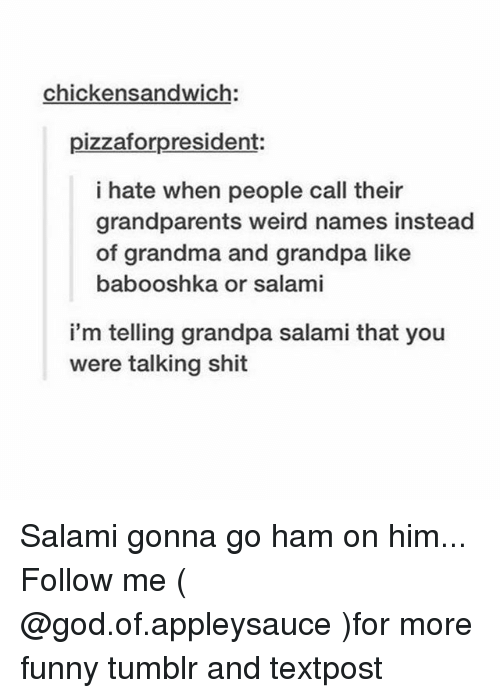 Funny, God, and Grandma: chickensandwich:  pizzaforpresident:  i hate when people call their  grandparents weird names instead  of grandma and grandpa like  babooshka or salami  i'm telling grandpa salami that you  were talking shit Salami gonna go ham on him... Follow me ( @god.of.appleysauce )for more funny tumblr and textpost