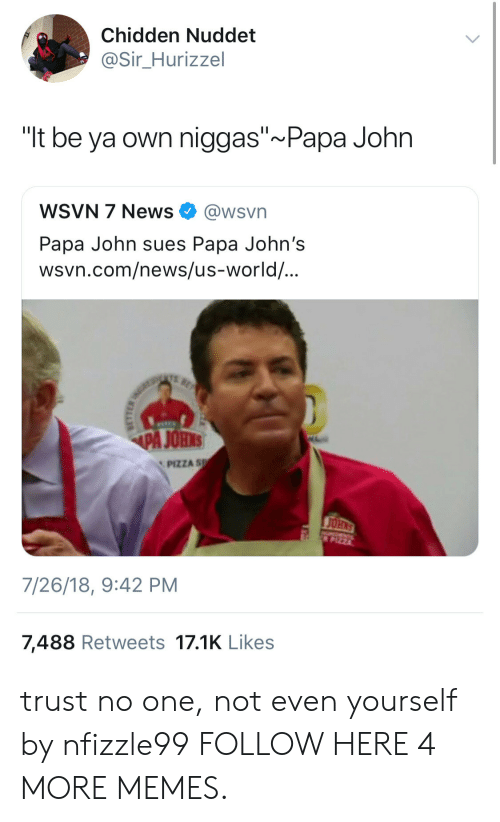 "Dank, Memes, and News: Chidden Nuddet  @Sir_Hurizzel  ""lt be ya own niggas"" Papa John  WSVN 7 News @wsvn  Papa John sues Papa John's  wsvn.com/news/us-world/  PA JOHNS  PIZZA sp  7/26/18, 9:42 PM  7,488 Retweets 17.1K Likes trust no one, not even yourself by nfizzle99 FOLLOW HERE 4 MORE MEMES."