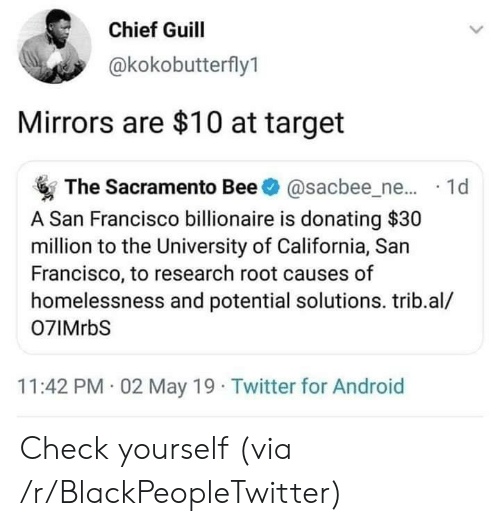 Android, Blackpeopletwitter, and Check Yourself: Chief Guill  @kokobutterfly1  Mirrors are $10 at target  The Sacramento Bee@sacbee_ne... 1d  A San Francisco billionaire is donating $30  million to the University of California, San  Francisco, to research root causes of  homelessness and potential solutions. trib.al/  07IMrbS  11:42 PM 02 May 19 Twitter for Android Check yourself (via /r/BlackPeopleTwitter)