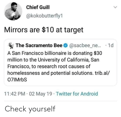 Android, Check Yourself, and Target: Chief Guill  @kokobutterfly1  Mirrors are $10 at target  The Sacramento Bee@sacbee_ne... 1d  A San Francisco billionaire is donating $30  million to the University of California, San  Francisco, to research root causes of  homelessness and potential solutions. trib.al/  07IMrbS  11:42 PM 02 May 19 Twitter for Android Check yourself