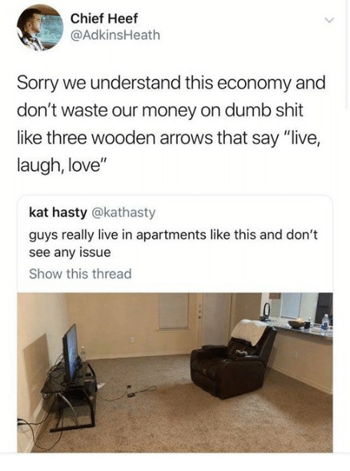"""Dank, Dumb, and Love: Chief Heef  @AdkinsHeath  Sorry we understand this economy and  don't waste our money on dumb shit  like three wooden arrows that say """"live,  laugh, love""""  kat hasty @kathasty  guys really live in apartments like this and don't  see any issue  Show this thread"""