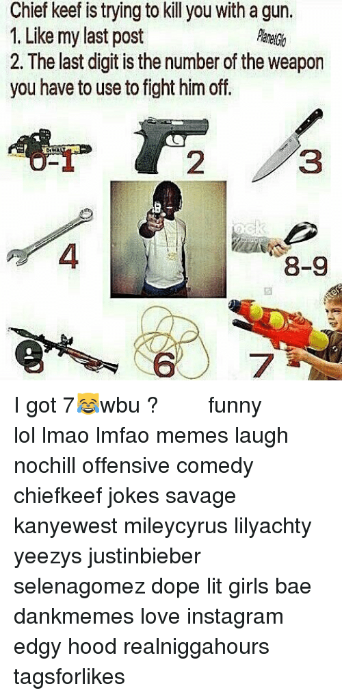 Bae, Chief Keef, and Dope: Chief keef is trying to kil you with a gun.  1. Like my last post  2. The last digit is the number of the weapon  you have to use to fight him off.  8-9 I got 7😹wbu ? ⠀ ⠀⠀ ⠀ ⠀⠀ ⠀ ⠀ ⠀⠀ funny lol lmao lmfao memes laugh nochill offensive comedy chiefkeef jokes savage kanyewest mileycyrus lilyachty yeezys justinbieber selenagomez dope lit girls bae dankmemes love instagram edgy hood realniggahours tagsforlikes