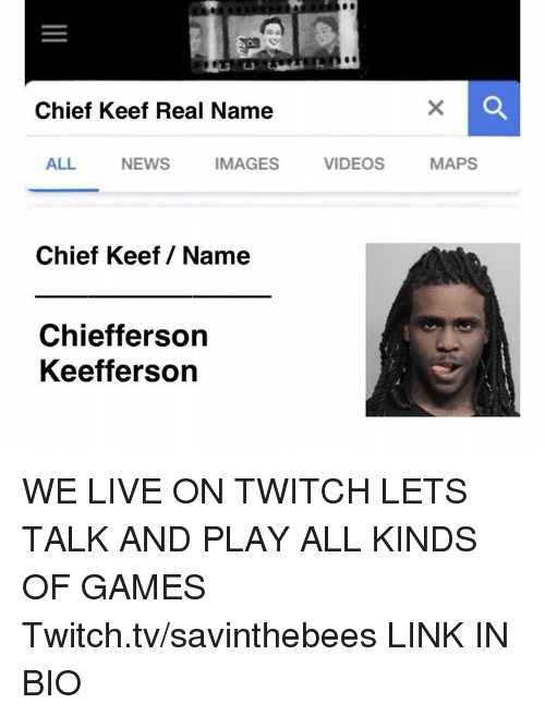Chief Keef, News, and Twitch: Chief Keef Real Name  ALL  NEWS  IMAGES  VIDEOS  MAPS  Chief Keef/ Name  Chiefferson  Keefferson WE LIVE ON TWITCH LETS TALK AND PLAY ALL KINDS OF GAMES  Twitch.tv/savinthebees LINK IN BIO