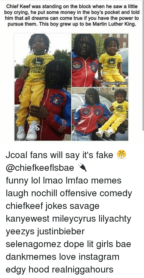 Bae, Chief Keef, and Crying: Chief Keef was standing on the block when he saw a little  boy crying, he put some money in the boy's pocket and told  him that all dreams can come true if you have the power to  pursue them. This boy grew up to be Martin Luther King.  YOUN  @glogangintern Jcoal fans will say it's fake 😤@chiefkeeflsbae 🔌 ⠀ ⠀⠀ ⠀ ⠀⠀ ⠀ ⠀ ⠀⠀ funny lol lmao lmfao memes laugh nochill offensive comedy chiefkeef jokes savage kanyewest mileycyrus lilyachty yeezys justinbieber selenagomez dope lit girls bae dankmemes love instagram edgy hood realniggahours