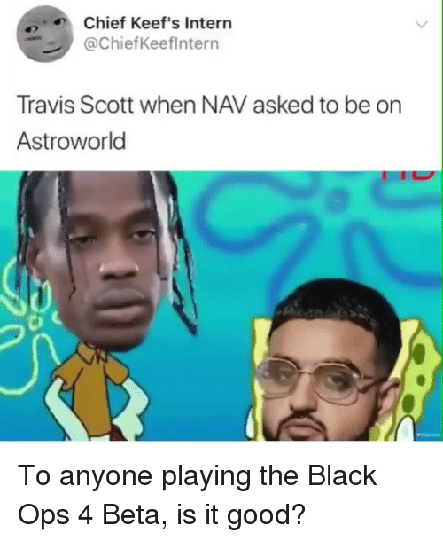 Travis Scott, Black, and Good: Chief Keef's Intern  @ChiefKeeflntern  Travis Scott when NAV asked to be on  Astroworld To anyone playing the Black Ops 4 Beta, is it good?