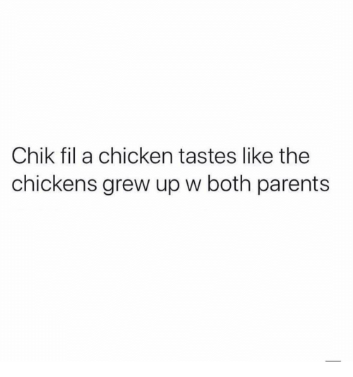 Parents, Chicken, and Chik Fil A: Chik fil a chicken tastes like the  chickens grew up w both parents