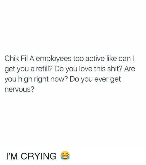 Funny, Chik Fil A, and Are You High Right Now: Chik Fil A employees too active like can l  get you a refill? Do you love this shit? Are  you high right now? Do you ever get  nervous? I'M CRYING 😂