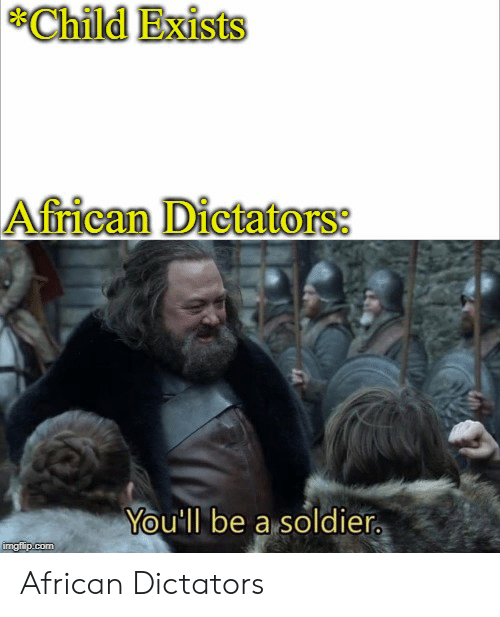 Com, Soldier, and African: Child Exists  African Dictators:  You'll be a soldier  imgflip.com African Dictators