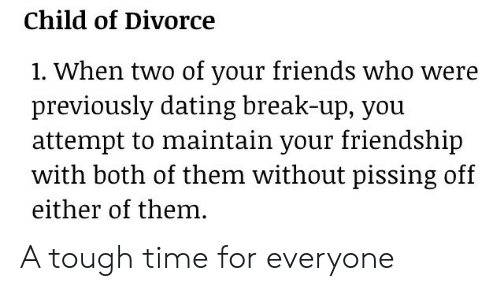 Dating, Friends, and Break: Child of Divorce  1. When two of your friends who were  previously dating break-up, vou  attempt to maintain your friendship  with both of them without pissing off  either of them. A tough time for everyone