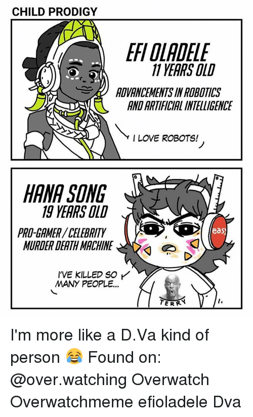 Love, Memes, and Death: CHILD PRODIGY  11 YEARS OLD  ADVANCEMENT IN ROBOTICS  ANDARTIFICIALINTELLIGENCE  Y I LOVE ROBOTS!  HANA SONG  19 YEARS OLD  PRO-GAMER CELEBRITY  eas  MURDER DEATH MACHINE  I'VE KILLED SO  MANY PEOPLE... I'm more like a D.Va kind of person 😂 Found on: @over.watching Overwatch Overwatchmeme efioladele Dva