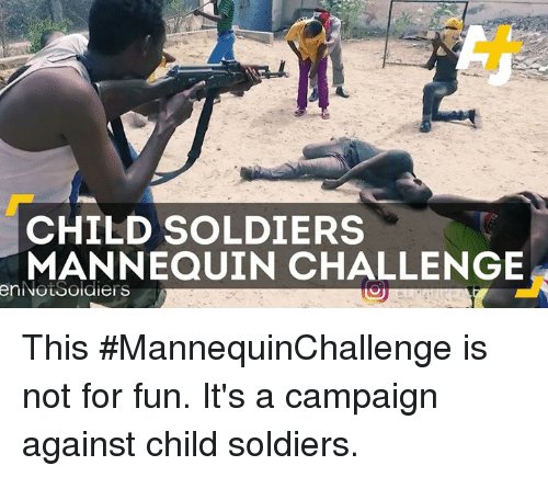 Memes, Soldiers, and Mannequin: CHILD SOLDIERS  MANNEQUIN CHALLENGE  enNouSoidiers This #MannequinChallenge is not for fun. It's a campaign against child soldiers.