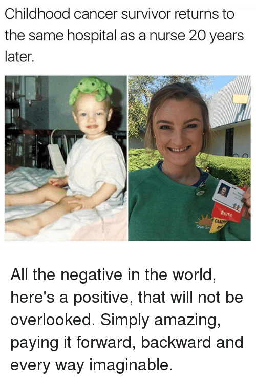 Funny, Survivor, and Cancer: Childhood cancer survivor returns to  the same hospital as a nurse 20 years  later All the negative in the world, here's a positive, that will not be overlooked. Simply amazing, paying it forward, backward and every way imaginable.