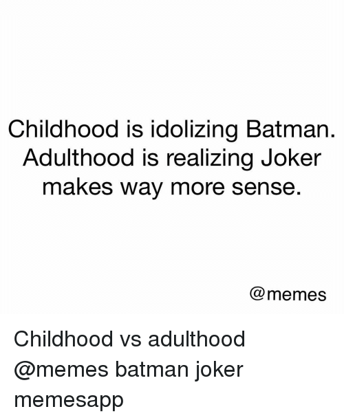Batman, Joker, and Memes: Childhood is idolizing Batman.  Adulthood is realizing Joker  makes way more sense  @memes Childhood vs adulthood @memes batman joker memesapp