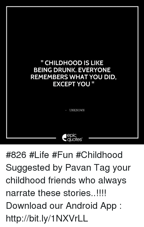 childhood is like being drunk everyone remembers what you did