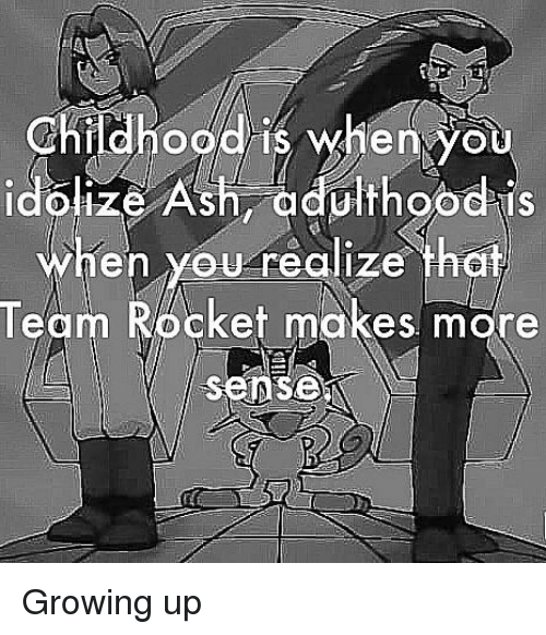 Growing Up, Reddit, and Team: Childhood is when you  hen you realize that  Team Rocket makes more  Sense