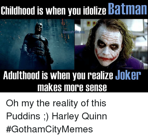 Comics, Harley, and Harley Quinn: Childhood is when you idolize  Batman  Cinema  Adulthood is when you realize Joker  makes more sense Oh my the reality of this Puddins ;)  ♡♢Harley Quinn♢♡ #GothamCityMemes
