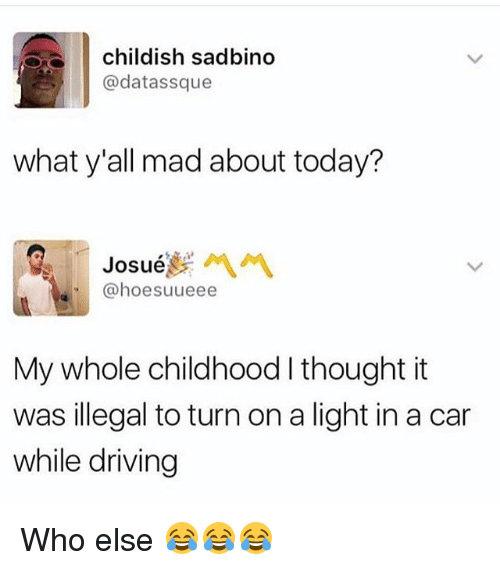 Driving, Funny, and Today: childish sadbind  @datassque  what y'all mad about today?  Josue , 서 서  @hoesuueee  My whole childhood I thought it  was illegal to turn on a light in a car  while driving Who else 😂😂😂