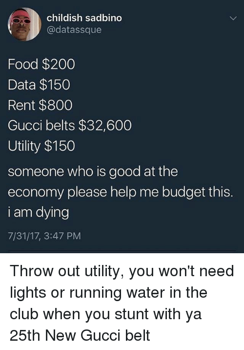 Bailey Jay, Club, and Food: childish sadbino  @datassque  Food $200  Data $150  Rent $800  Gucci belts $32,600  Utility $150  someone who is good at the  economy please help me budget this.  i am dying  7/31/17, 3:47 PM Throw out utility, you won't need lights or running water in the club when you stunt with ya 25th New Gucci belt