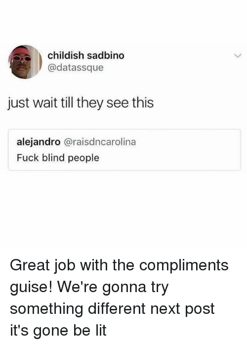 Lit, Memes, and Fuck: childish sadbino  @datassque  just wait till they see this  alejandro @raisdncarolina  Fuck blind people Great job with the compliments guise! We're gonna try something different next post it's gone be lit