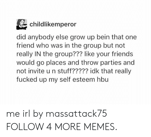 Dank, Friends, and Memes: childlikemperor  did anybody else grow up bein that one  friend who was in the group but not  really IN the group??? like your friends  would go places and throw parties and  not invite u n stuff????? idk that really  fucked up my self esteem hbu me irl by massattack75 FOLLOW 4 MORE MEMES.