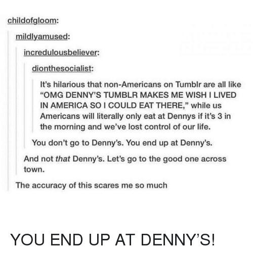 "America, Denny's, and Life: childofgloom:  mildlyamused:  incredulousbeliever:  dionthesocialist:  It's hilarious that non-Americans on Tumblr are all like  ""OMG DENNY'S TUMBLR MAKES ME WISH I LIVED  IN AMERICA SO I COULD EAT THERE,"" while us  Americans will literally only eat at Dennys if it's 3 in  the morning and we've lost control of our life.  You don't go to Denny's. You end up at Denny's.  And not that Denny's. Let's go to the good one across  town  The accuracy of this scares me so much YOU END UP AT DENNY'S!"