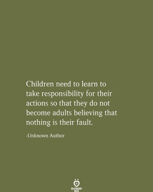 Children, Responsibility, and Unknown: Children need to learn to  take responsibility for their  actions so that they do not  become adults believing that  nothing is their fault.  -Unknown Author  RELATIONSHIP  RULES