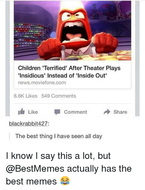 Children, Inside Out, and Memes: Children 'Terrified' After Theater Plays  Insidious' Instead of 'Inside Out  news.moviefone.com  6.6K Likes 549 Comments  Like Comment  Share  blackrabbit427:  The best thing I have seen all day I know I say this a lot, but @BestMemes actually has the best memes 😂