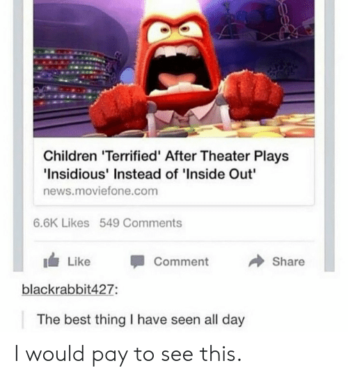 """Children, Inside Out, and News: Children 'Terrified' After Theater Plays  Insidious' Instead of 'Inside Out""""  news.moviefone.com  6.6K Likes 549 Comments  → Share  1 Like -Comment  blackrabbit427:  The best thing I have seen all day I would pay to see this."""