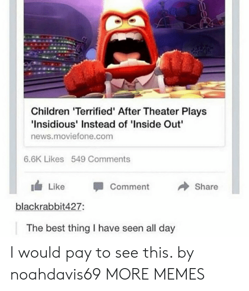 "Children, Dank, and Inside Out: Children 'Terrified' After Theater Plays  Insidious' Instead of 'Inside Out""  news.moviefone.com  6.6K Likes 549 Comments  → Share  1 Like -Comment  blackrabbit427:  The best thing I have seen all day I would pay to see this. by noahdavis69 MORE MEMES"