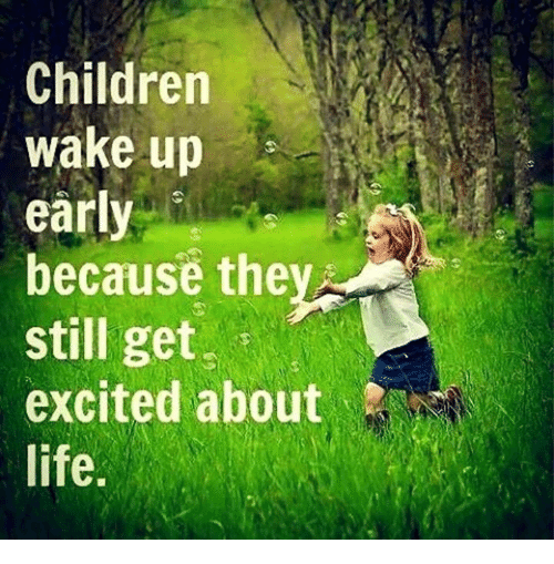 Children, Dank, and Life: Children  wake up  early  because the  still get  i  excited about  life.