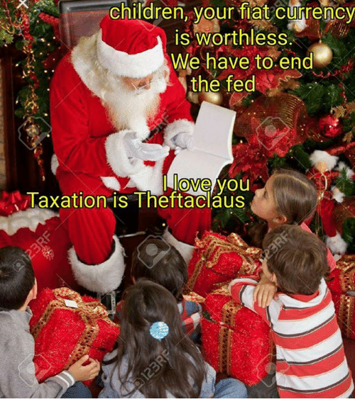 Memes, 🤖, and Currency: Children, your flat currency  is Worthless.  We have to end  the fed  love you  Taxation is Theft aclaus