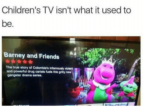 Barney, Friends, and True: Children's TV isn't what it used to  be  Barney and Friends  The true story of Colombia's infamously violent  and powerful drug cartels fuels this gritty new  gangster drama series.