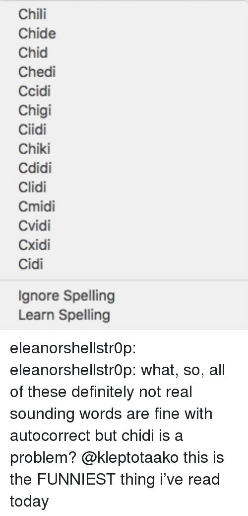 Autocorrect, Definitely, and Tumblr: Chili  Chide  Chid  Chedi  Ccidi  Chigi  Ciidi  Chiki  Cdidi  Clidi  Cmidi  CXİdi  Cidi  Ignore Spelling  Learn Spelling eleanorshellstr0p:  eleanorshellstr0p: what, so, all of these definitely not real sounding words are fine with autocorrect but chidi is a problem? @kleptotaako this is the FUNNIEST thing i've read today