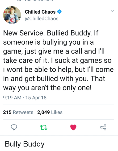 Game, Games, and Help: Chilled Chaos  @ChilledChaos  New Service. Bullied Buddy. Iif  someone is bullying you in a  game, just give me a call and I'II  take care of it. I suck at games so  I wont be able to help, but I'il come  in and get bullied with you. That  way you aren't the only one!  9:19 AM.15 Apr 18  215 Retweets 2,049 Likes <p>Bully Buddy</p>