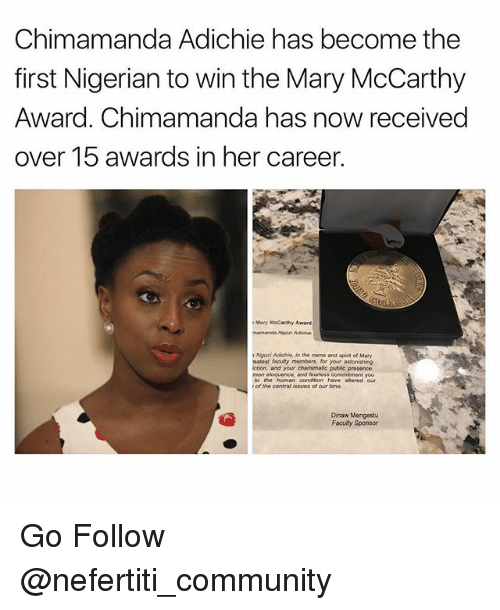 Community, Memes, and Spirit: Chimamanda Adichie has become the  first Nigerian to win the Mary McCarthy  Award. Chimamanda has now received  over 15 awards in her career.  Many McCarthy Award  Ngozi Adichin, in the name and spirit of Mary  vatost facuty members, for your astonishing  iction, and your chansmatic pubac presence.  mon eloquence, and foartess commitment you  to the human conditon have alterod our  of the contra issues of our time  Dinaw Mengestu  Faculty Sponsor Go Follow @nefertiti_community
