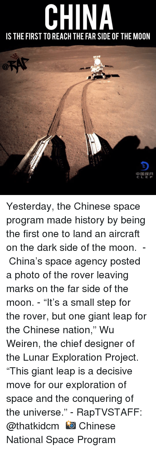 "Dark Side of the Moon, Memes, and China: CHINA  IS THE FIRST TO REACH THE FAR SIDE OF THE MOON  中国探月  CLE P Yesterday, the Chinese space program made history by being the first one to land an aircraft on the dark side of the moon. ⁣ -⁣ China's space agency posted a photo of the rover leaving marks on the far side of the moon.⁣ -⁣ ""It's a small step for the rover, but one giant leap for the Chinese nation,"" Wu Weiren, the chief designer of the Lunar Exploration Project. ""This giant leap is a decisive move for our exploration of space and the conquering of the universe.""⁣ -⁣ RapTVSTAFF: @thatkidcm⁣ 📸 Chinese National Space Program"