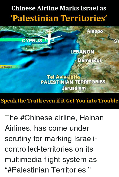 "Memes, Control, and Chinese: Chinese Airline Marks Israel as  'Palestinian Territories'  Aleppo  CYPRUS  SY  LEBANON  Damascus  sraelWC  Tel Aviv Jaffa  PALESTINIAN TERRITORIES  Jerusalem  Speak the Truth even if it Get You into Trouble The #Chinese airline, Hainan Airlines, has come under scrutiny for marking Israeli-controlled-territories on its multimedia flight system as ""#Palestinian Territories."""