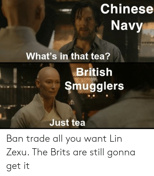 Chinese, History, and Navy: Chinese  Navy  What's in that tea?  British  Smugglers  Just tea Ban trade all you want Lin Zexu. The Brits are still gonna get it